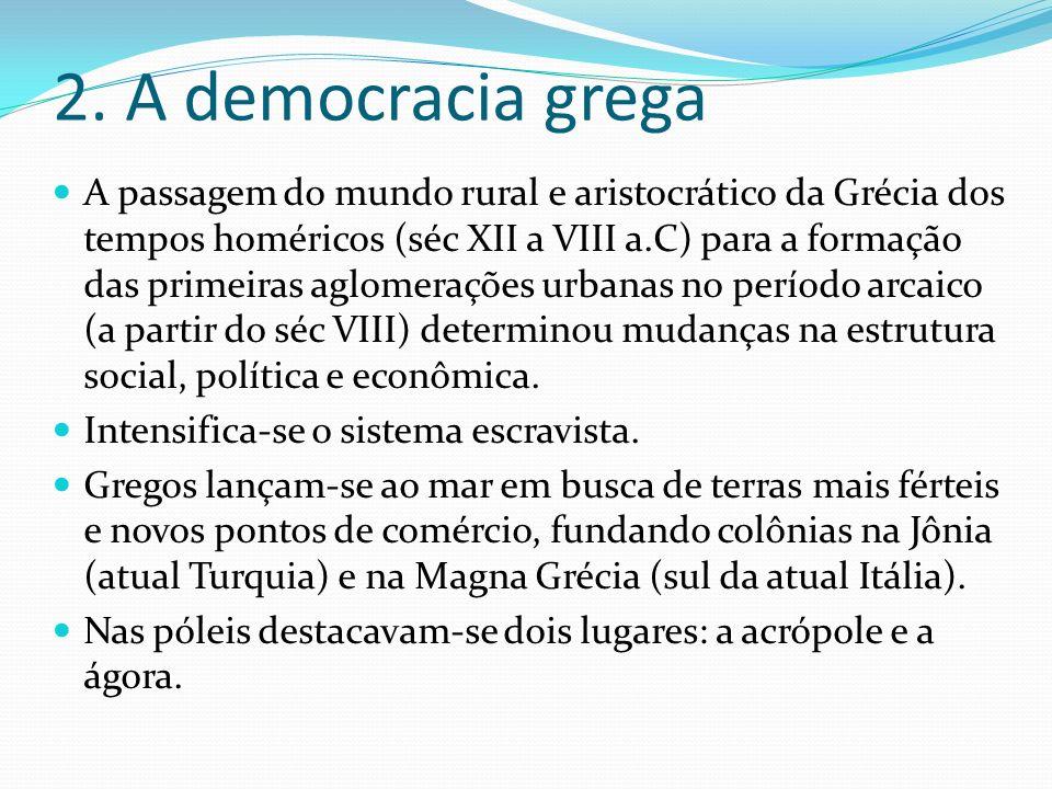 2. A democracia grega A passagem do mundo rural e aristocrático da Grécia dos tempos homéricos (séc XII a VIII a.C) para a formação das primeiras aglo
