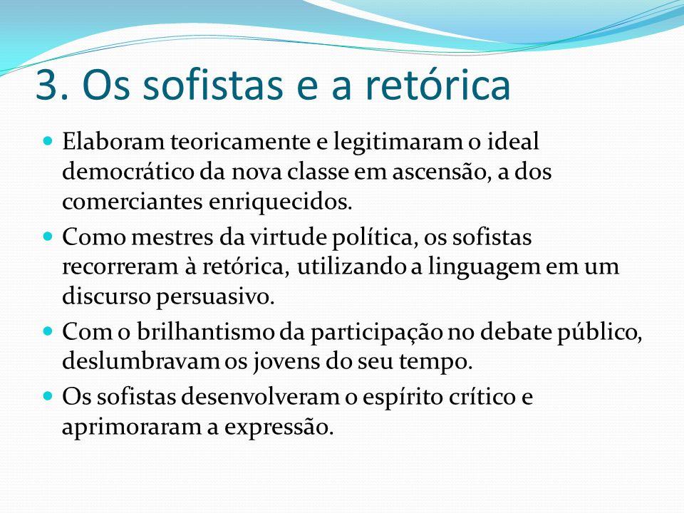 3. Os sofistas e a retórica Elaboram teoricamente e legitimaram o ideal democrático da nova classe em ascensão, a dos comerciantes enriquecidos. Como