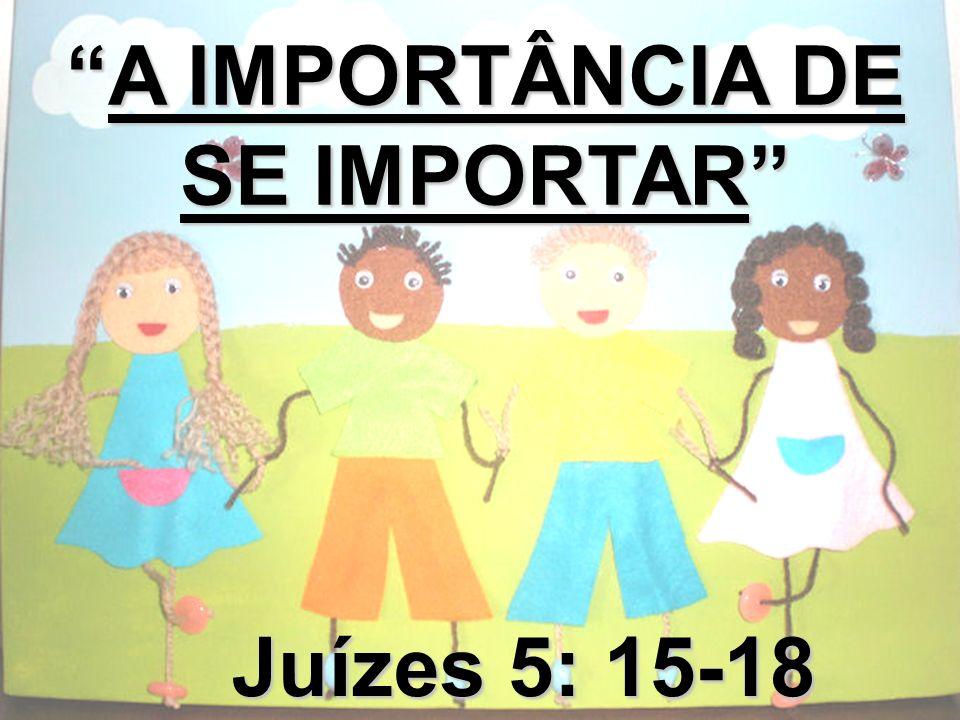 A IMPORTÂNCIA DE SE IMPORTARA IMPORTÂNCIA DE SE IMPORTAR Juízes 5: 15-18