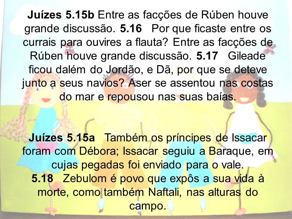 Juízes 5.15b Entre as facções de Rúben houve grande discussão. 5.16 Por que ficaste entre os currais para ouvires a flauta? Entre as facções de Rúben