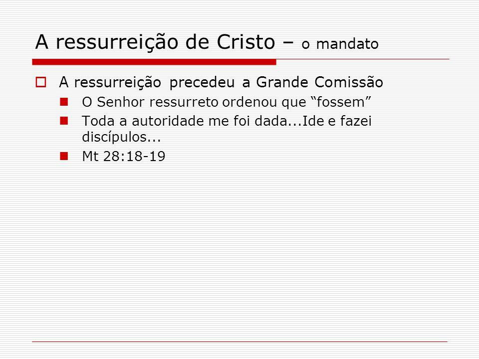 A ressurreição de Cristo – o mandato A ressurreição precedeu a Grande Comissão O Senhor ressurreto ordenou que fossem Toda a autoridade me foi dada...Ide e fazei discípulos...