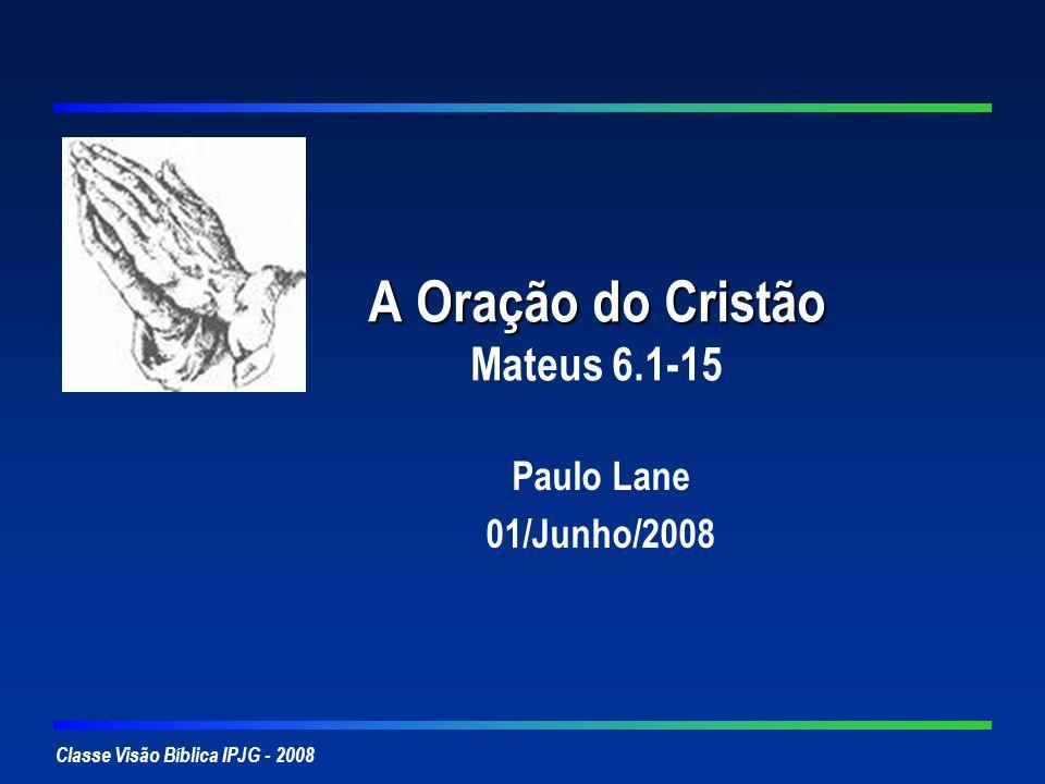 Classe Visão Bíblica IPJG - 2008 A Oração do Cristão A Oração do Cristão Mateus 6.1-15 Paulo Lane 01/Junho/2008