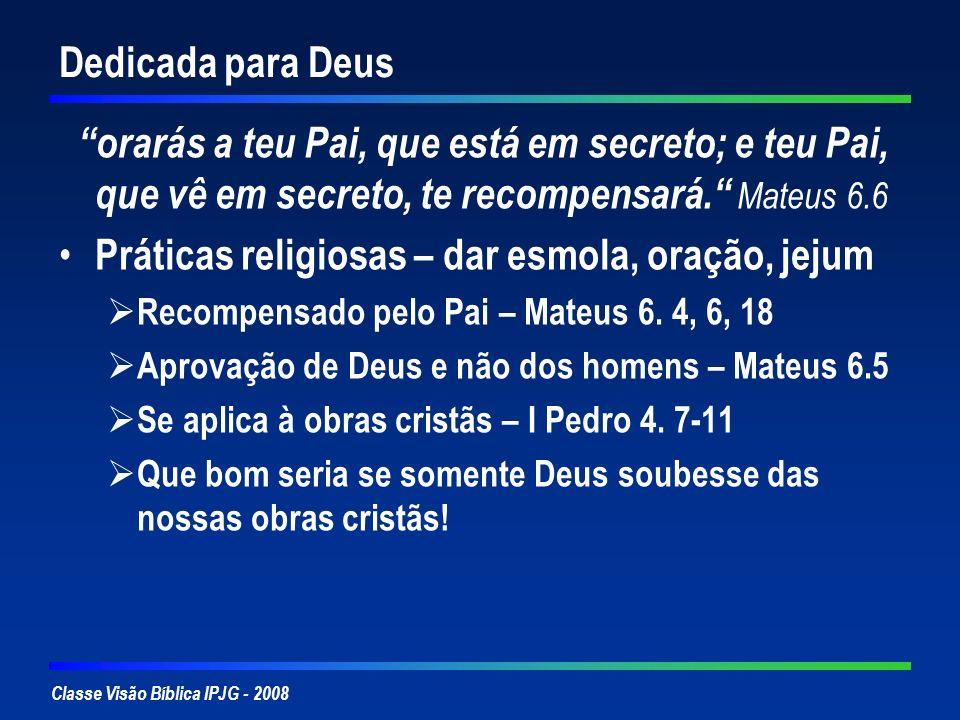 Classe Visão Bíblica IPJG - 2008 Dedicada para Deus orarás a teu Pai, que está em secreto; e teu Pai, que vê em secreto, te recompensará. Mateus 6.6 P