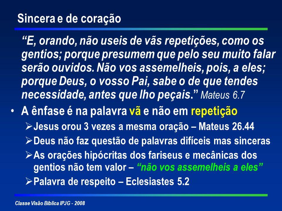 Classe Visão Bíblica IPJG - 2008 Sincera e de coração E, orando, não useis de vãs repetições, como os gentios; porque presumem que pelo seu muito fala