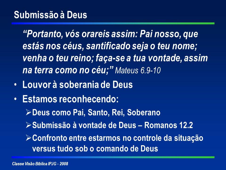 Classe Visão Bíblica IPJG - 2008 Submissão à Deus Portanto, vós orareis assim: Pai nosso, que estás nos céus, santificado seja o teu nome; venha o teu