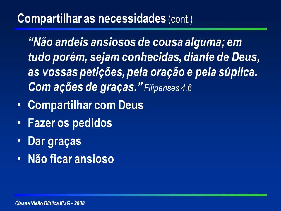 Classe Visão Bíblica IPJG - 2008 Compartilhar as necessidades (cont.) Não andeis ansiosos de cousa alguma; em tudo porém, sejam conhecidas, diante de