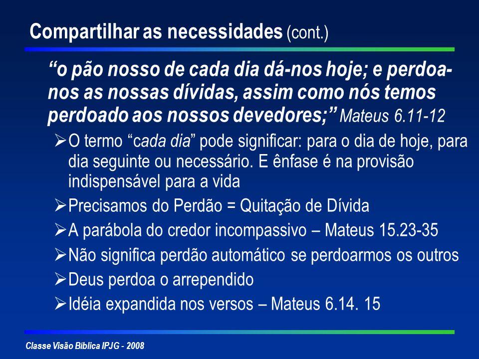 Classe Visão Bíblica IPJG - 2008 Compartilhar as necessidades (cont.) o pão nosso de cada dia dá-nos hoje; e perdoa- nos as nossas dívidas, assim como