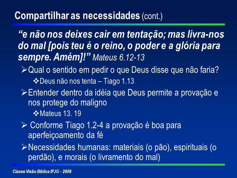 Classe Visão Bíblica IPJG - 2008 Compartilhar as necessidades (cont.) e não nos deixes cair em tentação; mas livra-nos do mal [pois teu é o reino, o p