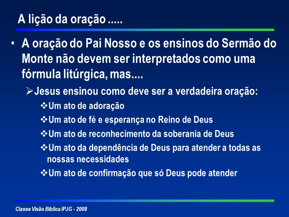 Classe Visão Bíblica IPJG - 2008 A lição da oração..... A oração do Pai Nosso e os ensinos do Sermão do Monte não devem ser interpretados como uma fór