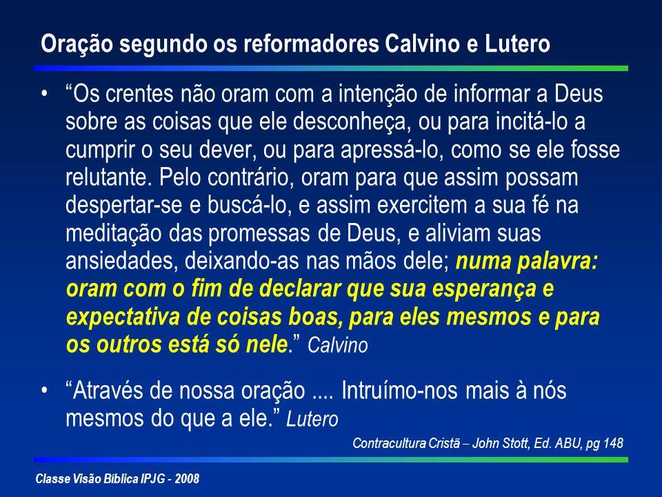 Classe Visão Bíblica IPJG - 2008 Oração segundo os reformadores Calvino e Lutero Os crentes não oram com a intenção de informar a Deus sobre as coisas
