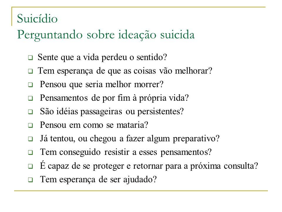 Suicídio Perguntando sobre ideação suicida Sente que a vida perdeu o sentido? Tem esperança de que as coisas vão melhorar? Pensou que seria melhor mor