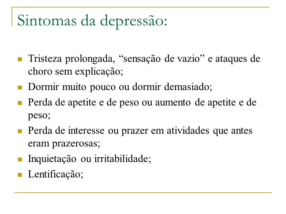 Sintomas da depressão: Tristeza prolongada, sensação de vazio e ataques de choro sem explicação; Dormir muito pouco ou dormir demasiado; Perda de apet