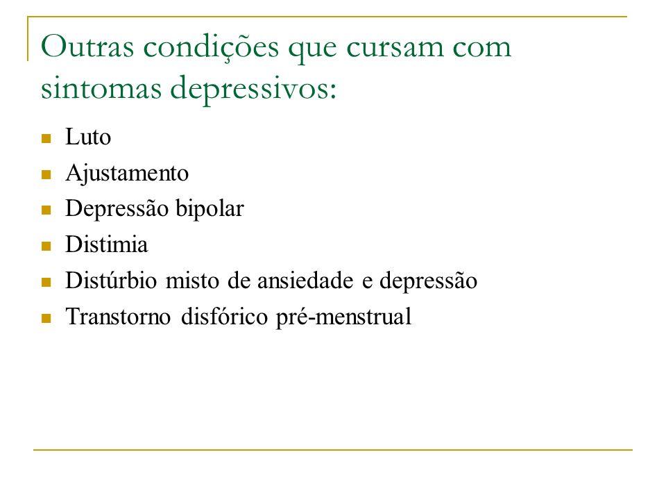 Outras condições que cursam com sintomas depressivos: Luto Ajustamento Depressão bipolar Distimia Distúrbio misto de ansiedade e depressão Transtorno