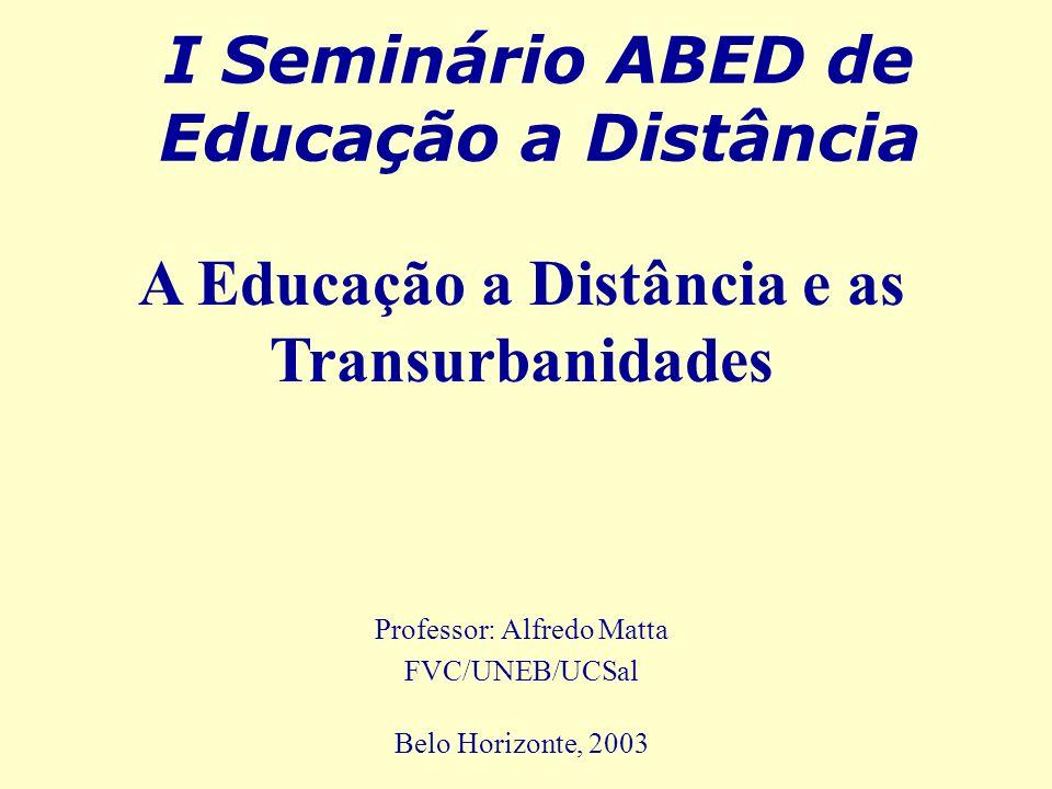 I Seminário ABED de Educação a Distância Professor: Alfredo Matta FVC/UNEB/UCSal Belo Horizonte, 2003 A Educação a Distância e as Transurbanidades