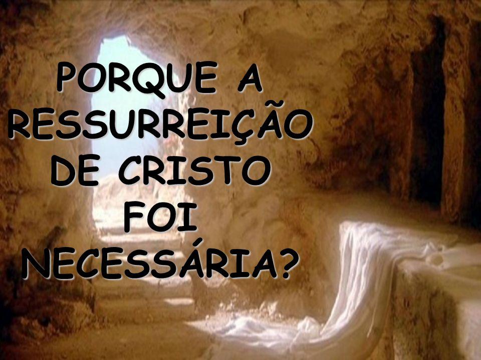 PORQUE A RESSURREIÇÃO DE CRISTO FOI NECESSÁRIA?
