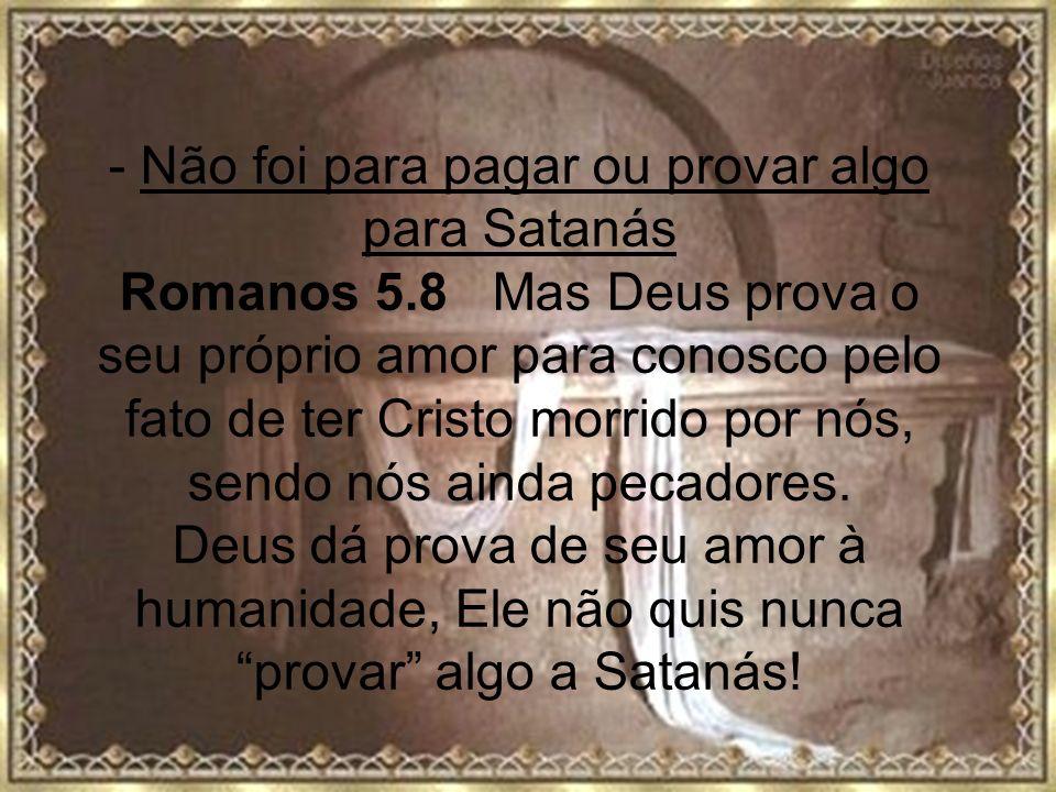 - Não foi para pagar ou provar algo para Satanás Romanos 5.8 Mas Deus prova o seu próprio amor para conosco pelo fato de ter Cristo morrido por nós, s