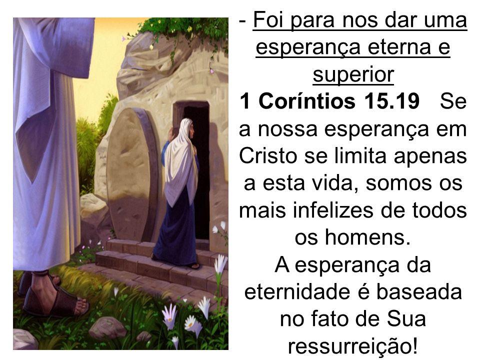 - Foi para nos dar uma esperança eterna e superior 1 Coríntios 15.19 Se a nossa esperança em Cristo se limita apenas a esta vida, somos os mais infeli