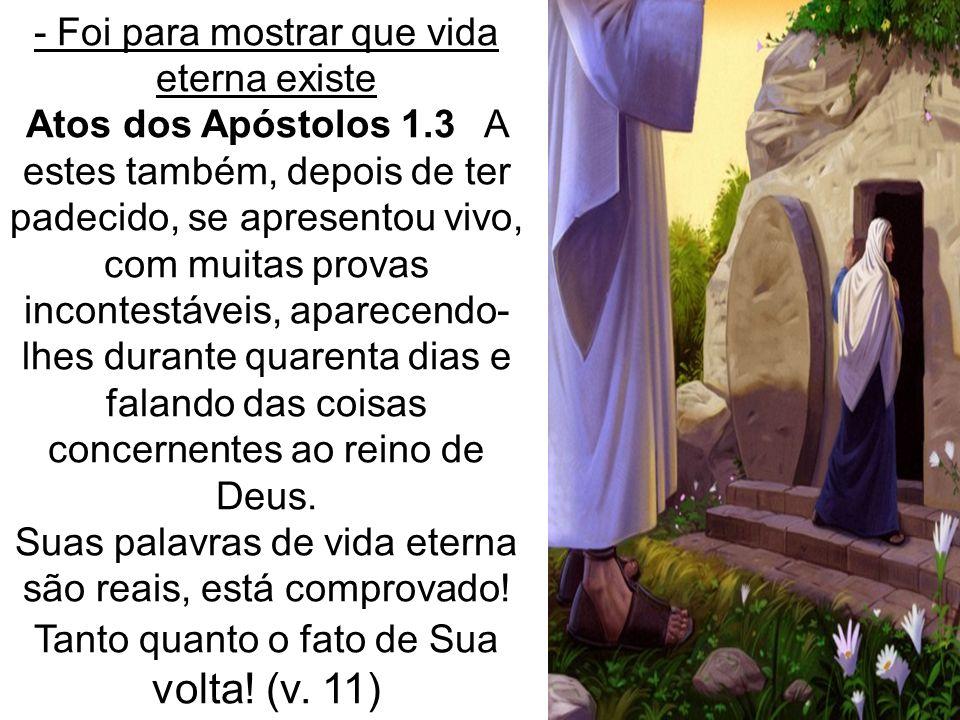 - Foi para mostrar que vida eterna existe Atos dos Apóstolos 1.3 A estes também, depois de ter padecido, se apresentou vivo, com muitas provas inconte