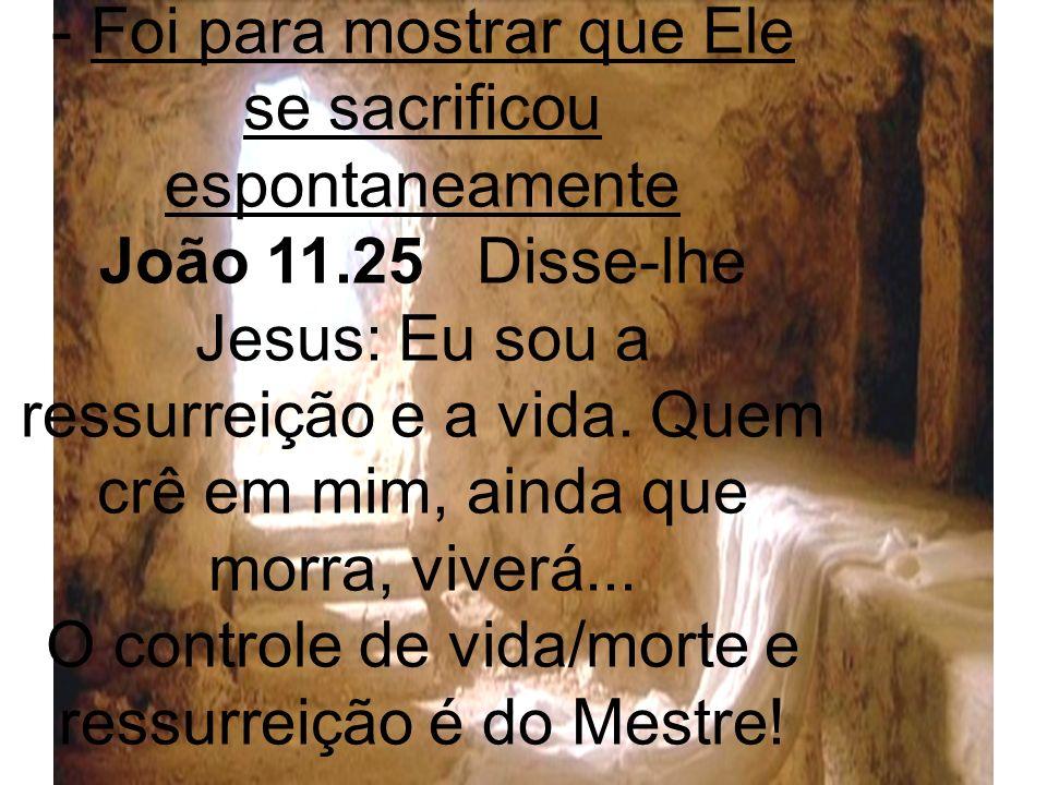 - Foi para mostrar que Ele se sacrificou espontaneamente João 11.25 Disse-lhe Jesus: Eu sou a ressurreição e a vida. Quem crê em mim, ainda que morra,