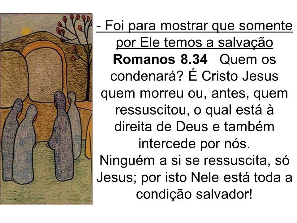 - Foi para mostrar que somente por Ele temos a salvação Romanos 8.34 Quem os condenará? É Cristo Jesus quem morreu ou, antes, quem ressuscitou, o qual