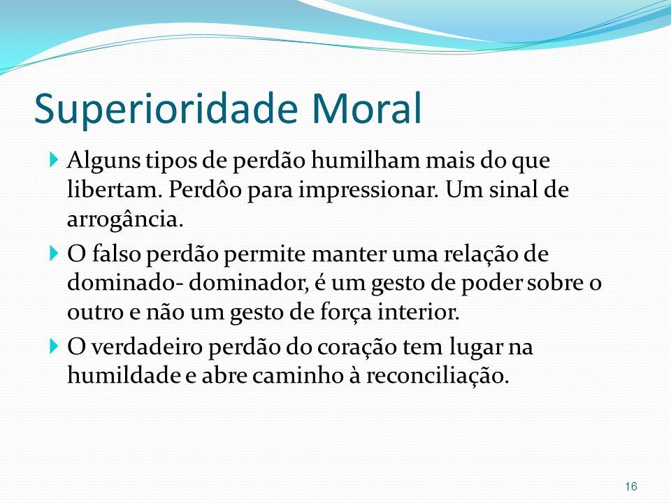 Superioridade Moral Alguns tipos de perdão humilham mais do que libertam. Perdôo para impressionar. Um sinal de arrogância. O falso perdão permite man