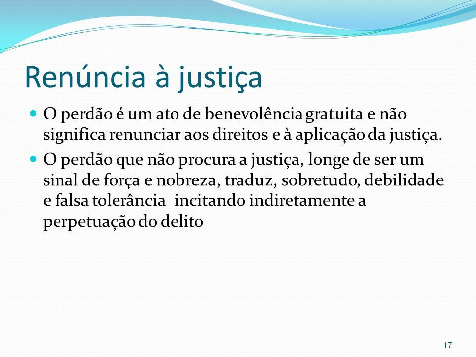 Renúncia à justiça O perdão é um ato de benevolência gratuita e não significa renunciar aos direitos e à aplicação da justiça. O perdão que não procur