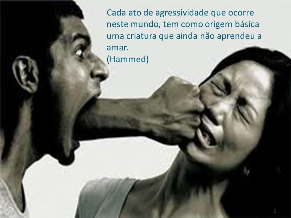 Cada ato de agressividade que ocorre neste mundo, tem como origem básica uma criatura que ainda não aprendeu a amar. (Hammed) 2