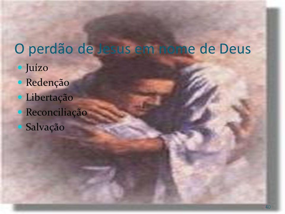 O perdão de Jesus em nome de Deus Juízo Redenção Libertação Reconciliação Salvação 40
