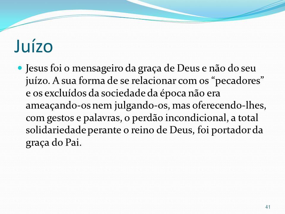 Juízo Jesus foi o mensageiro da graça de Deus e não do seu juízo. A sua forma de se relacionar com os pecadores e os excluídos da sociedade da época n