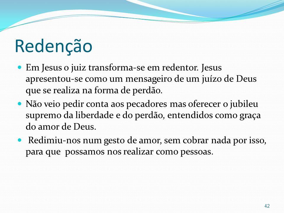 Redenção Em Jesus o juiz transforma-se em redentor. Jesus apresentou-se como um mensageiro de um juízo de Deus que se realiza na forma de perdão. Não