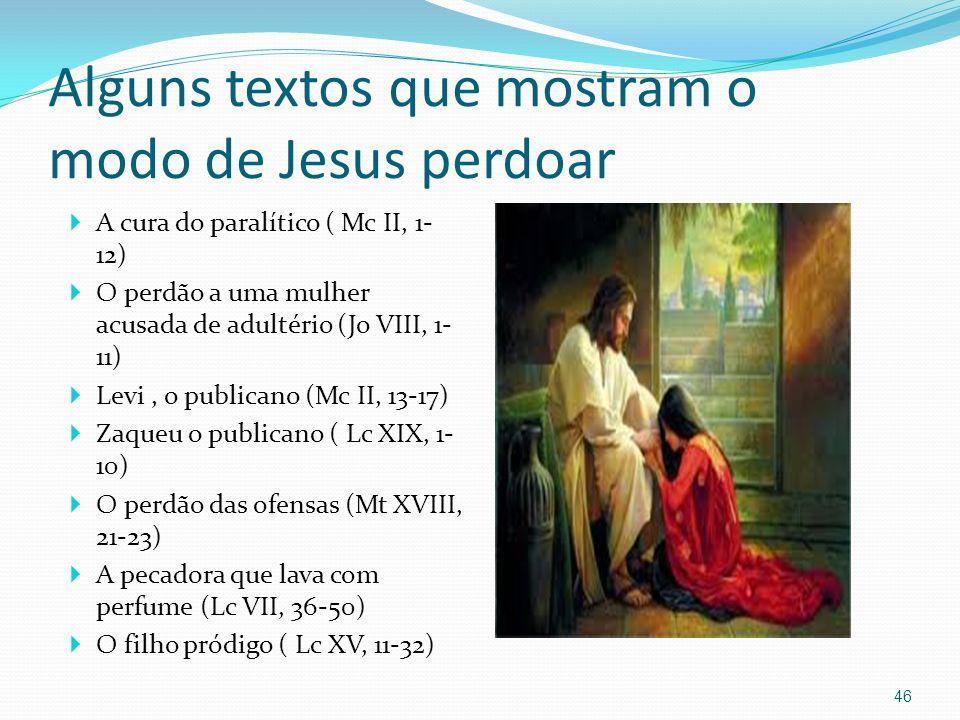 Alguns textos que mostram o modo de Jesus perdoar A cura do paralítico ( Mc II, 1- 12) O perdão a uma mulher acusada de adultério (Jo VIII, 1- 11) Lev