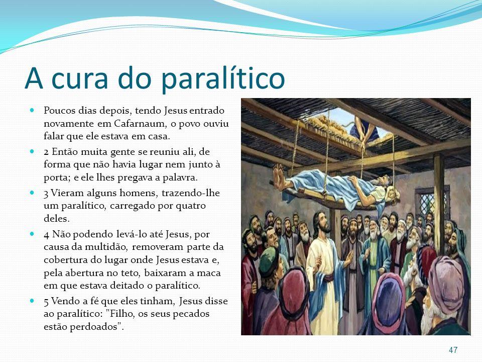 A cura do paralítico 47 Poucos dias depois, tendo Jesus entrado novamente em Cafarnaum, o povo ouviu falar que ele estava em casa. 2 Então muita gente