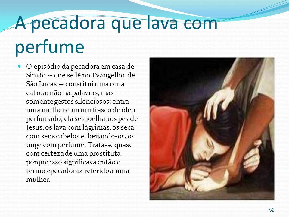 A pecadora que lava com perfume O episódio da pecadora em casa de Simão -- que se lê no Evangelho de São Lucas -- constitui uma cena calada; não há pa