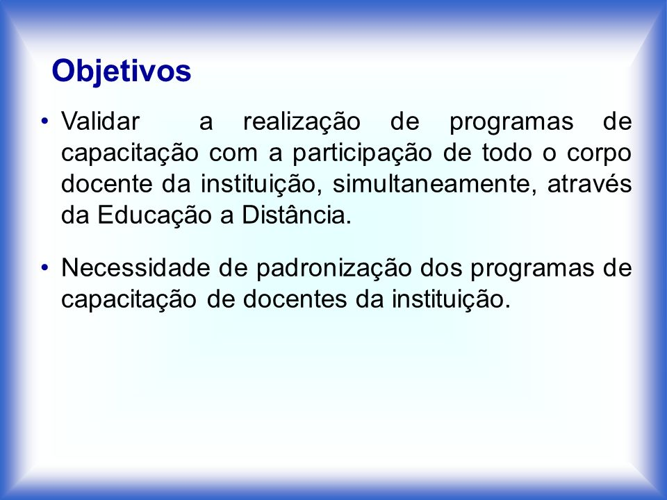 Objetivos Validar a realização de programas de capacitação com a participação de todo o corpo docente da instituição, simultaneamente, através da Educ