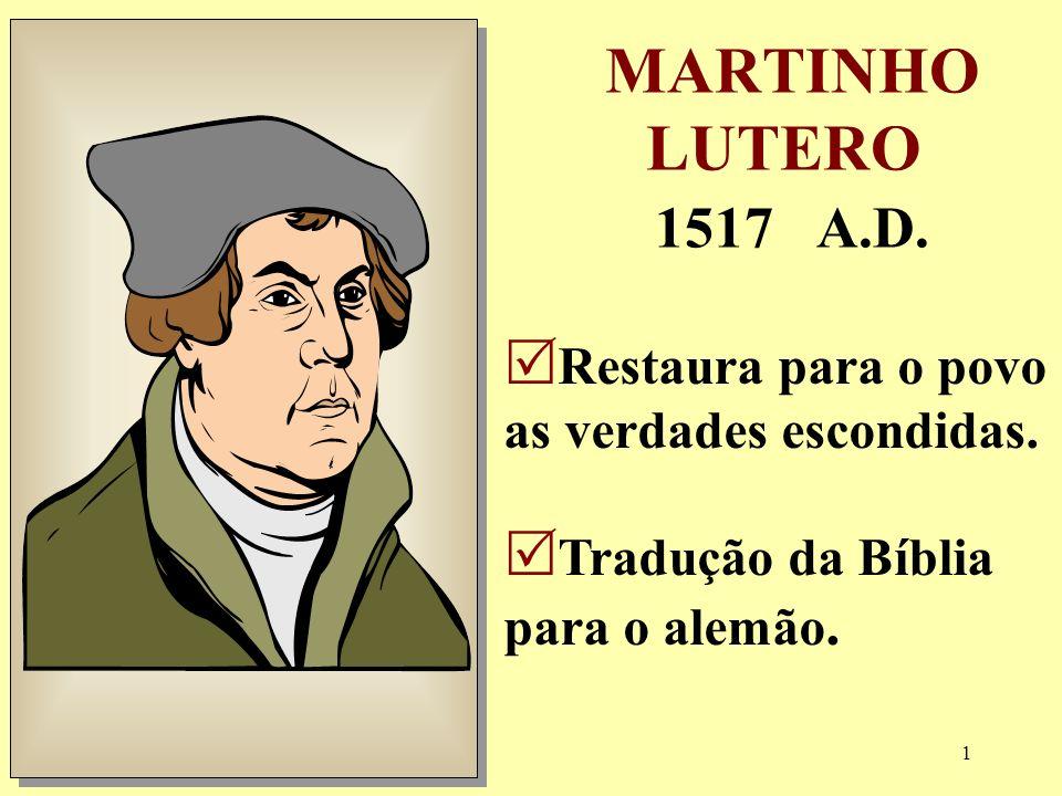 1 MARTINHO LUTERO 1517 A.D. Restaura para o povo as verdades escondidas. Tradução da Bíblia para o alemão.