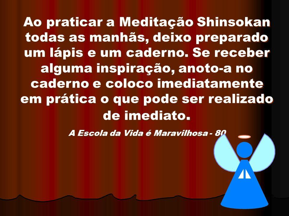 Ao praticar a Meditação Shinsokan todas as manhãs, deixo preparado um lápis e um caderno. Se receber alguma inspiração, anoto-a no caderno e coloco im