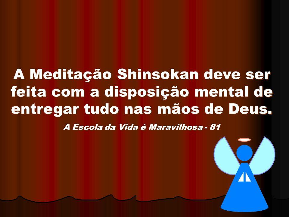 A Meditação Shinsokan deve ser feita com a disposição mental de entregar tudo nas mãos de Deus. A Escola da Vida é Maravilhosa - 81 A Meditação Shinso