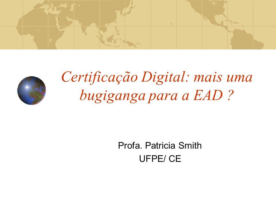 Certificação Digital: mais uma bugiganga para a EAD ? Profa. Patricia Smith UFPE/ CE