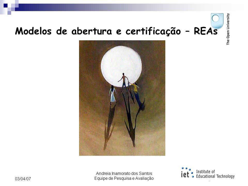 Andreia Inamorato dos Santos Equipe de Pesquisa e Avaliação 03/04/07 Modelos de abertura e certificação – Open University - UK