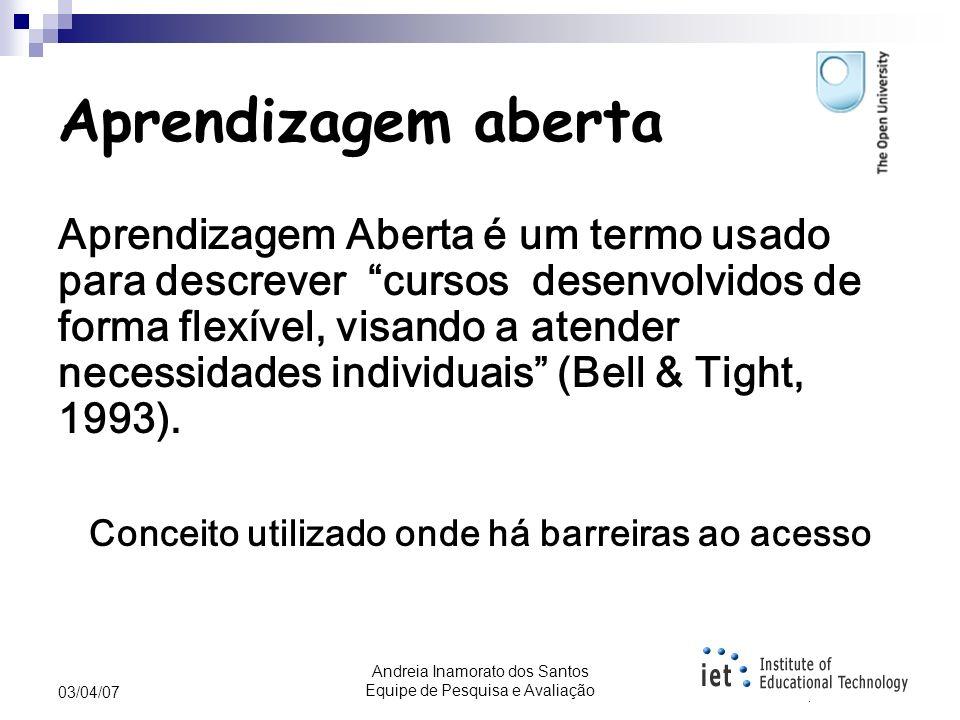 Andreia Inamorato dos Santos Equipe de Pesquisa e Avaliação 03/04/07 Visão geral O que é aprendizagem aberta? O que são recursos educacionais abertos?