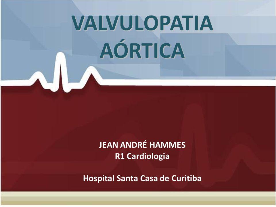 VALVULOPATIA AÓRTICA VALVULOPATIA AÓRTICA JEAN ANDRÉ HAMMES R1 Cardiologia Hospital Santa Casa de Curitiba