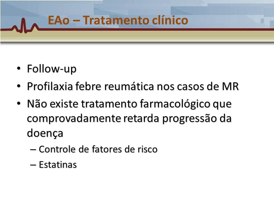 EAo – Tratamento clínico Follow-up Follow-up Profilaxia febre reumática nos casos de MR Profilaxia febre reumática nos casos de MR Não existe tratamen