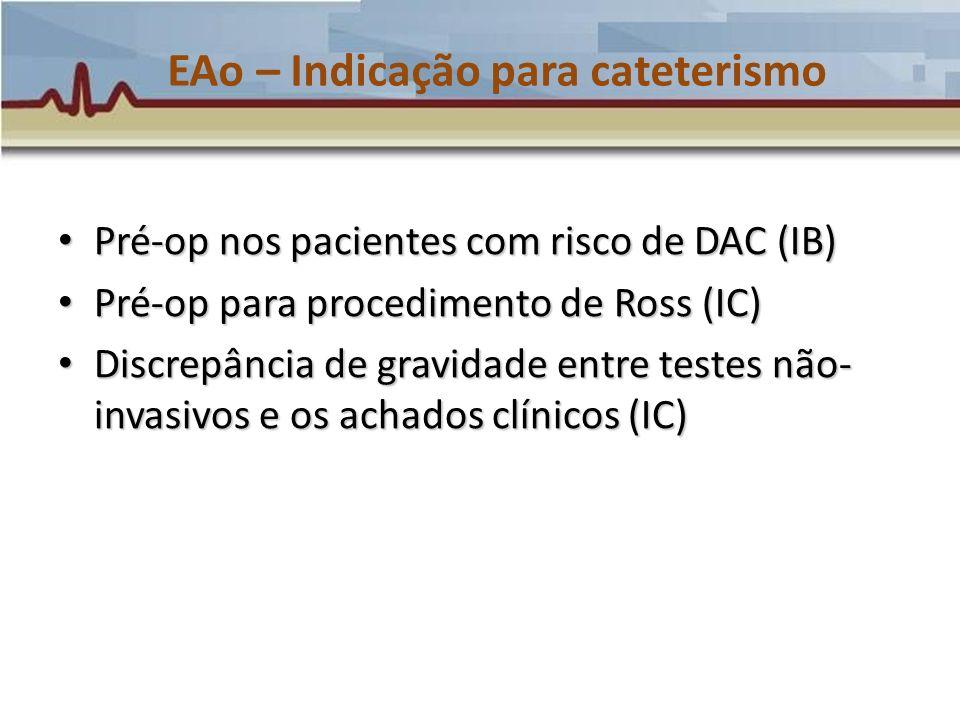 EAo – Indicação para cateterismo Pré-op nos pacientes com risco de DAC (IB) Pré-op nos pacientes com risco de DAC (IB) Pré-op para procedimento de Ros