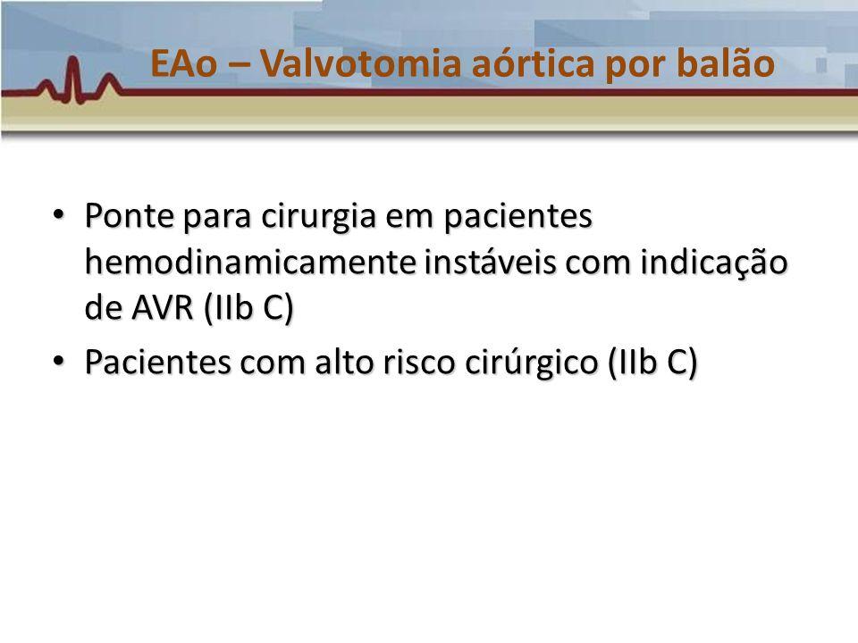 EAo – Valvotomia aórtica por balão Ponte para cirurgia em pacientes hemodinamicamente instáveis com indicação de AVR (IIb C) Ponte para cirurgia em pa