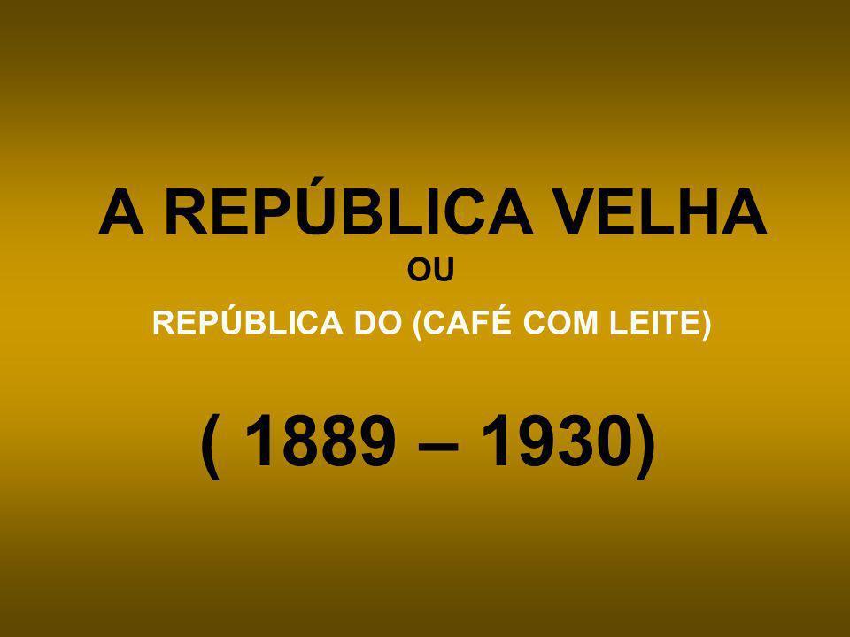A REPÚBLICA VELHA OU REPÚBLICA DO (CAFÉ COM LEITE) ( 1889 – 1930)