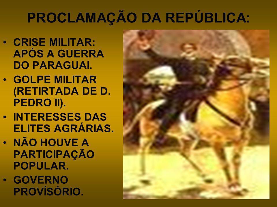 PROCLAMAÇÃO DA REPÚBLICA: CRISE MILITAR: APÓS A GUERRA DO PARAGUAI. GOLPE MILITAR (RETIRTADA DE D. PEDRO II). INTERESSES DAS ELITES AGRÁRIAS. NÃO HOUV