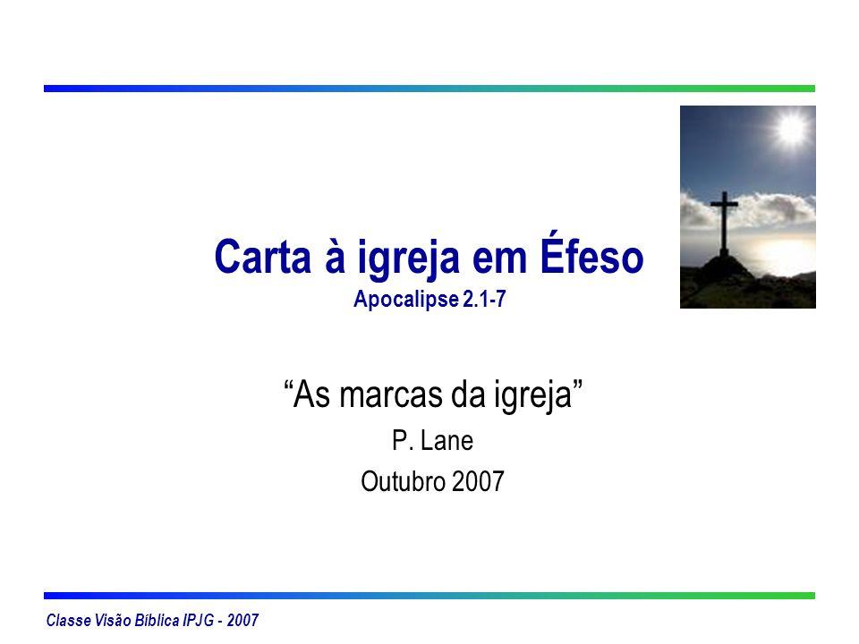 Classe Visão Bíblica IPJG - 2007 Carta à igreja em Éfeso Apocalipse 2.1-7 As marcas da igreja P. Lane Outubro 2007