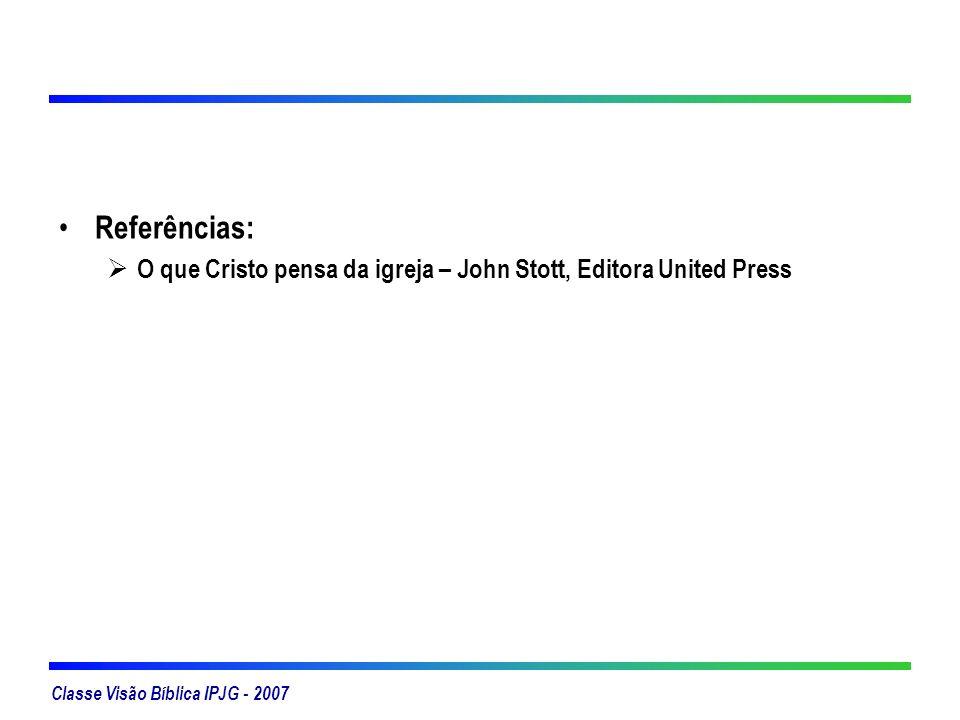 Classe Visão Bíblica IPJG - 2007 Referências: O que Cristo pensa da igreja – John Stott, Editora United Press