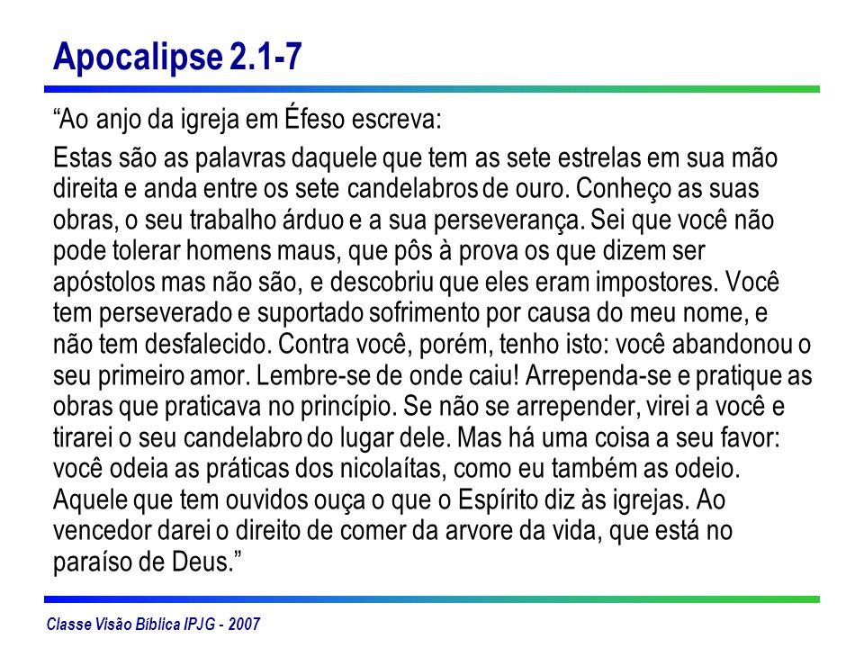 Classe Visão Bíblica IPJG - 2007 Apocalipse 2.1-7 Ao anjo da igreja em Éfeso escreva: Estas são as palavras daquele que tem as sete estrelas em sua mã