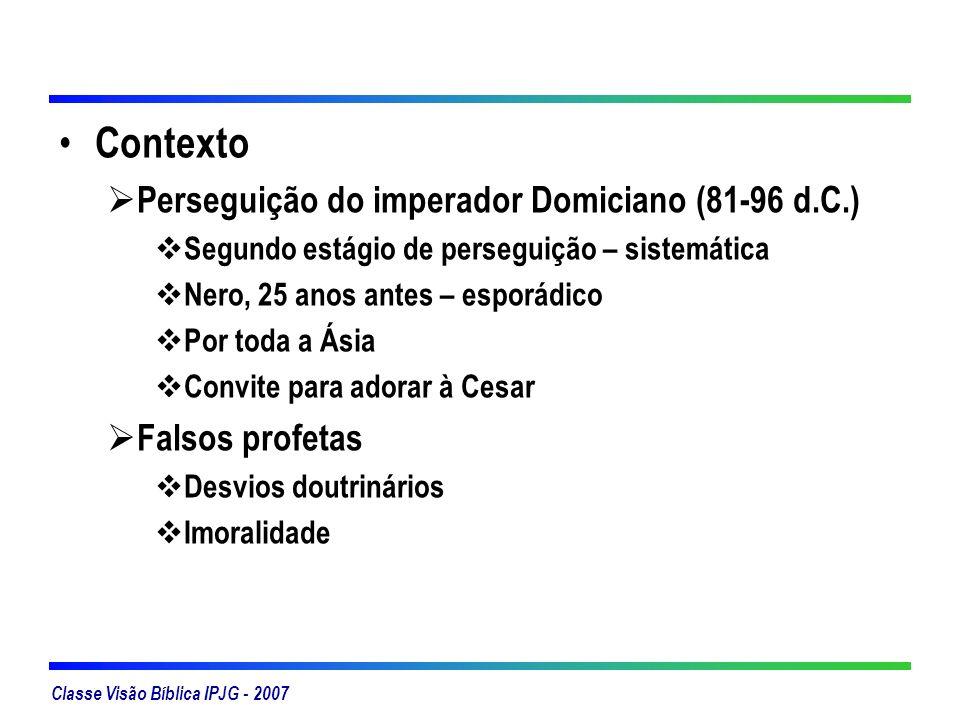 Classe Visão Bíblica IPJG - 2007 Contexto Perseguição do imperador Domiciano (81-96 d.C.) Segundo estágio de perseguição – sistemática Nero, 25 anos a